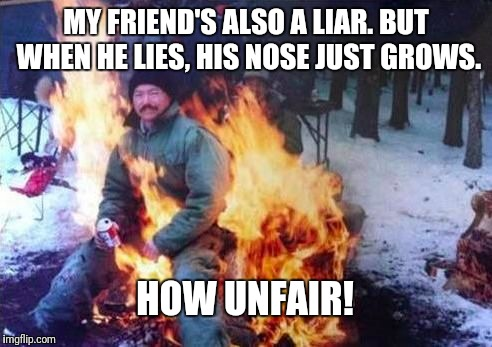 Liar liar, pants on fire! | MY FRIEND'S ALSO A LIAR. BUT WHEN HE LIES, HIS NOSE JUST GROWS. HOW UNFAIR! | image tagged in memes,ligaf,liar,politicians,funny | made w/ Imgflip meme maker