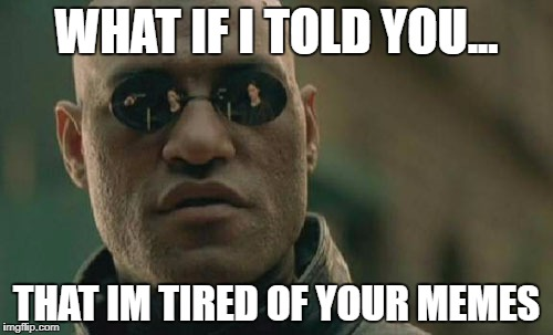 Matrix Morpheus Meme | WHAT IF I TOLD YOU... THAT IM TIRED OF YOUR MEMES | image tagged in memes,matrix morpheus | made w/ Imgflip meme maker