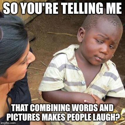 Third World Skeptical Kid Meme | SO YOU'RE TELLING ME THAT COMBINING WORDS AND PICTURES MAKES PEOPLE LAUGH? | image tagged in memes,third world skeptical kid | made w/ Imgflip meme maker