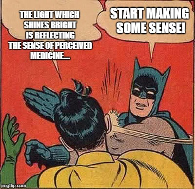 Batman Slapping Robin Meme | THE LIGHT WHICH SHINES BRIGHT IS REFLECTING THE SENSE OF PERCEIVED MEDICINE.... START MAKING SOME SENSE! | image tagged in memes,batman slapping robin | made w/ Imgflip meme maker