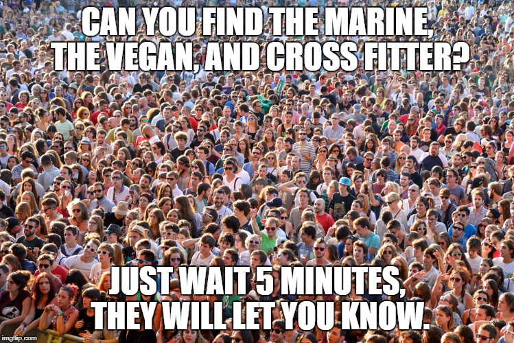 CAN YOU FIND THE MARINE, THE VEGAN, AND CROSS FITTER? JUST WAIT 5 MINUTES, THEY WILL LET YOU KNOW. | image tagged in vegan,cross fit | made w/ Imgflip meme maker