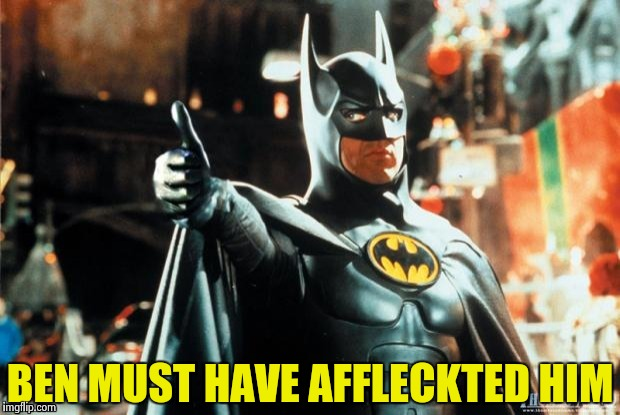 Batman approves | BEN MUST HAVE AFFLECKTED HIM | image tagged in batman approves | made w/ Imgflip meme maker