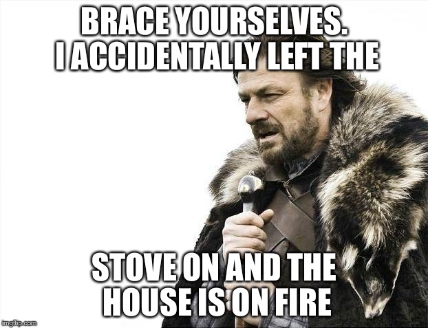 That took an unexpected turn... | BRACE YOURSELVES. I ACCIDENTALLY LEFT THE STOVE ON AND THE HOUSE IS ON FIRE | image tagged in memes,brace yourselves x is coming | made w/ Imgflip meme maker