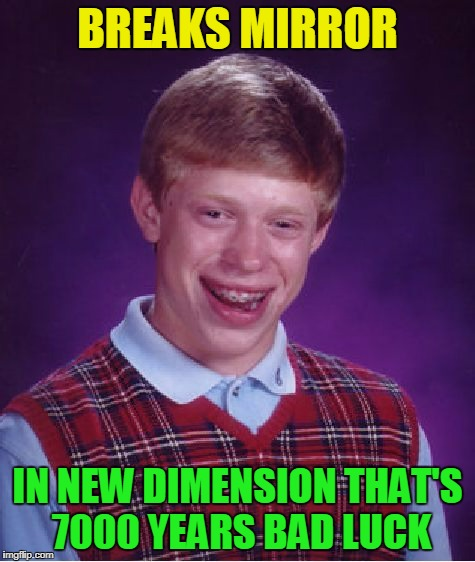 Bad Luck Brian Meme | BREAKS MIRROR IN NEW DIMENSION THAT'S 7000 YEARS BAD LUCK | image tagged in memes,bad luck brian | made w/ Imgflip meme maker