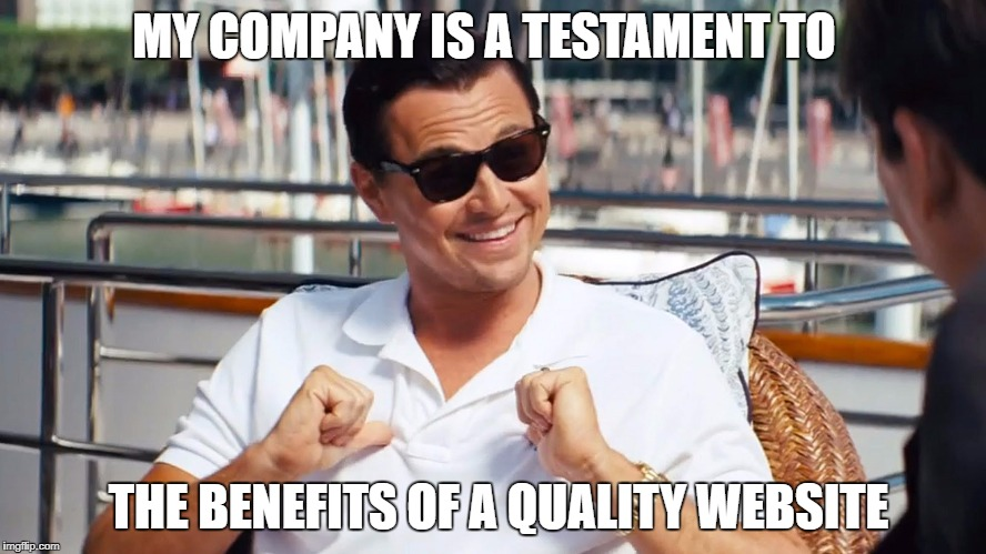 web | MY COMPANY IS A TESTAMENT TO THE BENEFITS OF A QUALITY WEBSITE | image tagged in cool | made w/ Imgflip meme maker