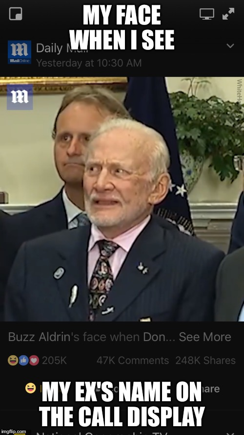 My ex  | MY FACE WHEN I SEE MY EX'S NAME ON THE CALL DISPLAY | image tagged in buzz aldrin | made w/ Imgflip meme maker