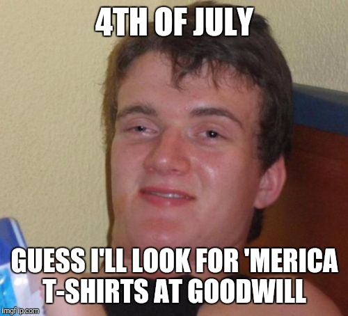10 Guy Meme | 4TH OF JULY GUESS I'LL LOOK FOR 'MERICA T-SHIRTS AT GOODWILL | image tagged in memes,10 guy | made w/ Imgflip meme maker