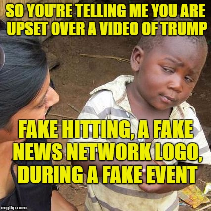 The outrage is that people think WWE is real. | SO YOU'RE TELLING ME YOU ARE UPSET OVER A VIDEO OF TRUMP FAKE HITTING, A FAKE NEWS NETWORK LOGO, DURING A FAKE EVENT | image tagged in memes,third world skeptical kid | made w/ Imgflip meme maker