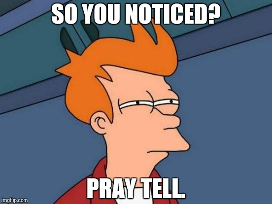 Futurama Fry Meme | SO YOU NOTICED? PRAY TELL. | image tagged in memes,futurama fry | made w/ Imgflip meme maker