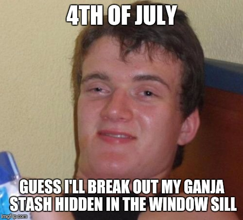 10 Guy Meme | 4TH OF JULY GUESS I'LL BREAK OUT MY GANJA STASH HIDDEN IN THE WINDOW SILL | image tagged in memes,10 guy | made w/ Imgflip meme maker