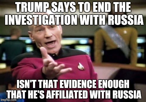Its easy to see, and still... | TRUMP SAYS TO END THE INVESTIGATION WITH RUSSIA ISN'T THAT EVIDENCE ENOUGH THAT HE'S AFFILIATED WITH RUSSIA | image tagged in memes,picard wtf,trump,funny,politics | made w/ Imgflip meme maker
