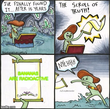 The Scroll Of Truth | BANANAS ARE RADIOACTIVE | image tagged in the scroll of truth,memes,radioactive,bananas,banana,non-political meme | made w/ Imgflip meme maker