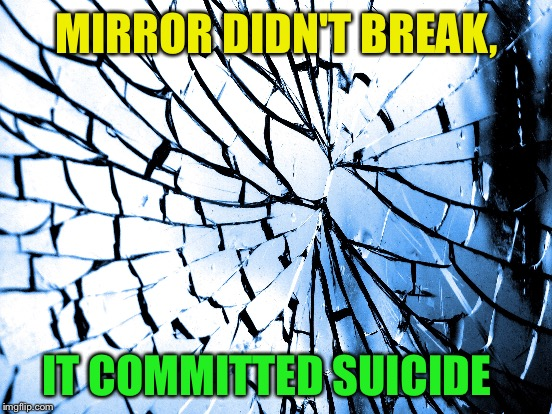 MIRROR DIDN'T BREAK, IT COMMITTED SUICIDE | made w/ Imgflip meme maker