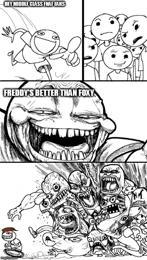 Hey Internet Meme | HEY MIDDLE CLASS FNAF FANS FREDDY'S BETTER THAN FOXY | image tagged in memes,hey internet,scumbag | made w/ Imgflip meme maker