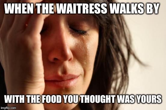First World Problems Meme | WHEN THE WAITRESS WALKS BY WITH THE FOOD YOU THOUGHT WAS YOURS | image tagged in memes,first world problems | made w/ Imgflip meme maker