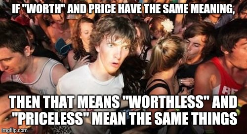 "Sudden Clarity Clarence Meme | IF ""WORTH"" AND PRICE HAVE THE SAME MEANING, THEN THAT MEANS ""WORTHLESS"" AND ""PRICELESS"" MEAN THE SAME THINGS 