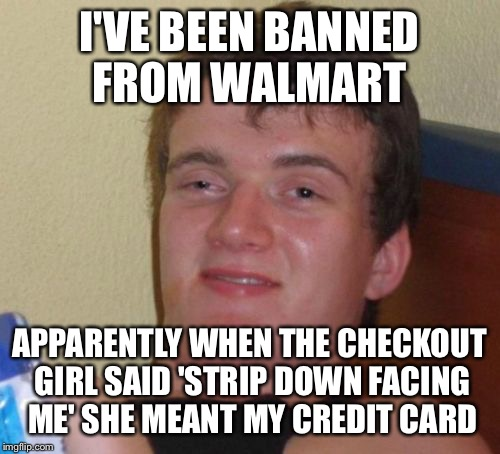 Aren't you a kinky one | I'VE BEEN BANNED FROM WALMART APPARENTLY WHEN THE CHECKOUT GIRL SAID 'STRIP DOWN FACING ME' SHE MEANT MY CREDIT CARD | image tagged in memes,10 guy,funny | made w/ Imgflip meme maker