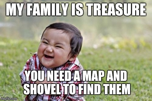 Evil Toddler Meme | MY FAMILY IS TREASURE YOU NEED A MAP AND SHOVEL TO FIND THEM | image tagged in memes,evil toddler | made w/ Imgflip meme maker