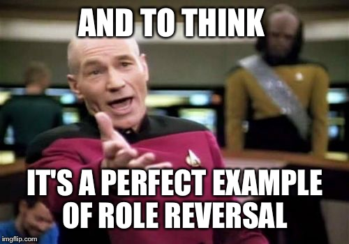 Picard Wtf Meme | AND TO THINK IT'S A PERFECT EXAMPLE OF ROLE REVERSAL | image tagged in memes,picard wtf | made w/ Imgflip meme maker