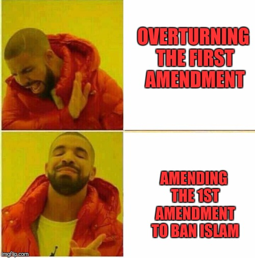 Drake Hotline approves | OVERTURNING THE FIRST AMENDMENT AMENDING THE 1ST AMENDMENT TO BAN ISLAM | image tagged in drake hotline approves | made w/ Imgflip meme maker