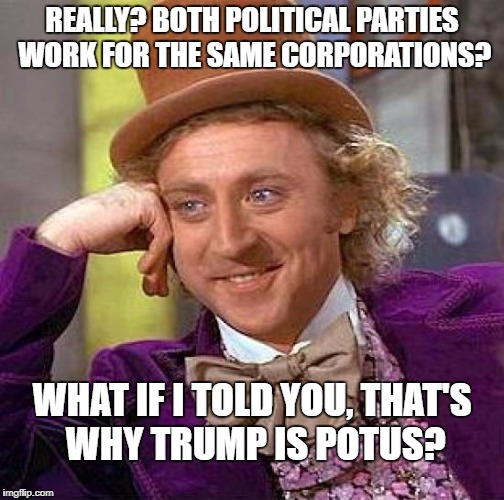 Incoming comments in 3..2..1.. | REALLY? BOTH POLITICAL PARTIES WORK FOR THE SAME CORPORATIONS? WHAT IF I TOLD YOU, THAT'S WHY TRUMP IS POTUS? | image tagged in memes,creepy condescending wonka | made w/ Imgflip meme maker