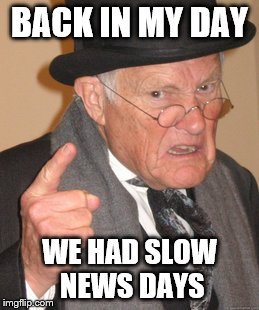 Back In My Day Meme | BACK IN MY DAY WE HAD SLOW NEWS DAYS | image tagged in memes,back in my day | made w/ Imgflip meme maker