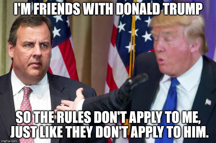 Chris Christie | I'M FRIENDS WITH DONALD TRUMP SO THE RULES DON'T APPLY TO ME, JUST LIKE THEY DON'T APPLY TO HIM. | image tagged in chris christie | made w/ Imgflip meme maker