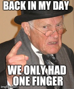 Back In My Day Meme | BACK IN MY DAY WE ONLY HAD ONE FINGER | image tagged in memes,back in my day | made w/ Imgflip meme maker