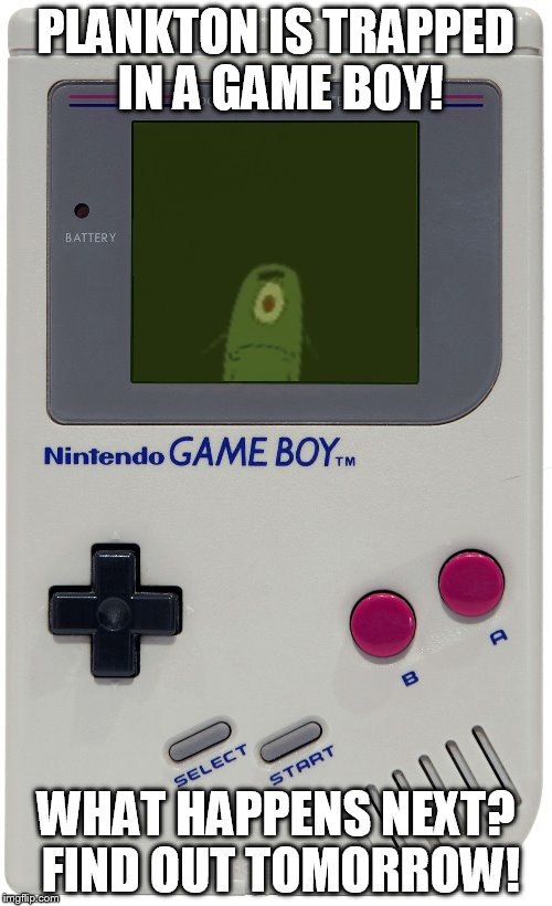 Plankton for Game Boy: Part 1! Game Boy week! July 1st to July 7th. A pinheadpokemanz event. | PLANKTON IS TRAPPED IN A GAME BOY! WHAT HAPPENS NEXT? FIND OUT TOMORROW! | image tagged in plankton for game boy,gameboy week,gameboy,funny memes,plankton,spongebob squarepants | made w/ Imgflip meme maker