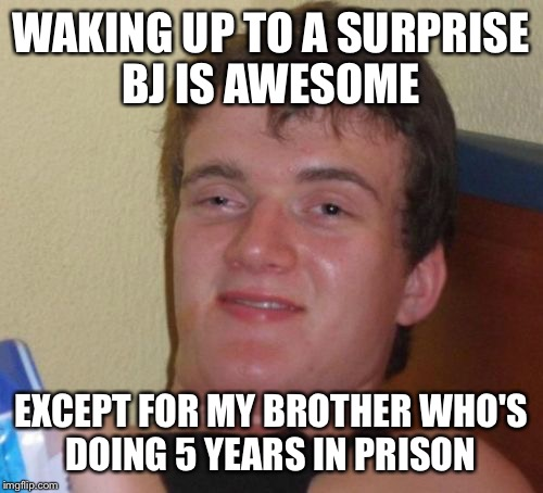 Surprise, surprise  | WAKING UP TO A SURPRISE BJ IS AWESOME EXCEPT FOR MY BROTHER WHO'S DOING 5 YEARS IN PRISON | image tagged in memes,10 guy,funny | made w/ Imgflip meme maker