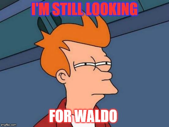 Futurama Fry Meme | I'M STILL LOOKING FOR WALDO | image tagged in memes,futurama fry | made w/ Imgflip meme maker