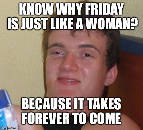 She'll be coming round the mountain when she comes  | KNOW WHY FRIDAY IS JUST LIKE A WOMAN? BECAUSE IT TAKES FOREVER TO COME | image tagged in memes,10 guy,funny | made w/ Imgflip meme maker