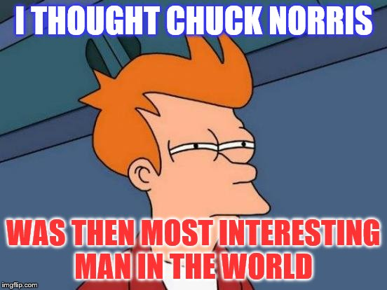 Futurama Fry Meme | I THOUGHT CHUCK NORRIS WAS THEN MOST INTERESTING MAN IN THE WORLD | image tagged in memes,futurama fry | made w/ Imgflip meme maker