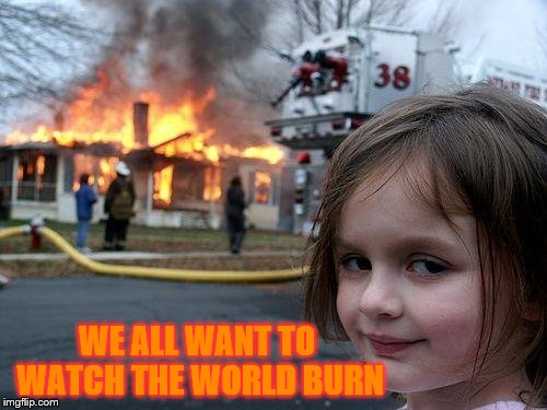 Disaster Girl Meme | WE ALL WANT TO WATCH THE WORLD BURN | image tagged in memes,disaster girl | made w/ Imgflip meme maker