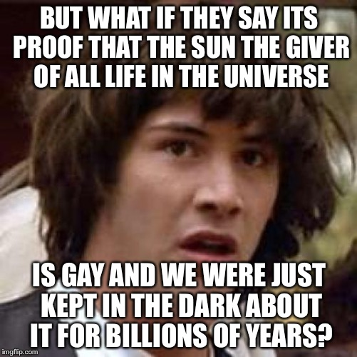 Conspiracy Keanu Meme | BUT WHAT IF THEY SAY ITS PROOF THAT THE SUN THE GIVER OF ALL LIFE IN THE UNIVERSE IS GAY AND WE WERE JUST KEPT IN THE DARK ABOUT IT FOR BILL | image tagged in memes,conspiracy keanu | made w/ Imgflip meme maker