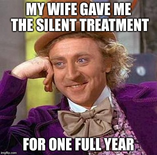 Creepy Condescending Wonka Meme | MY WIFE GAVE ME THE SILENT TREATMENT FOR ONE FULL YEAR | image tagged in memes,creepy condescending wonka | made w/ Imgflip meme maker
