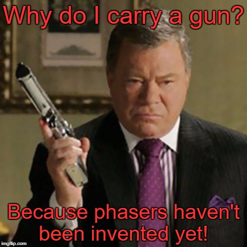 My favorite reason. |  Why do I carry a gun? Because phasers haven't been invented yet! | image tagged in why carry,star trek,william shatner,anti gun,gun control,memes | made w/ Imgflip meme maker