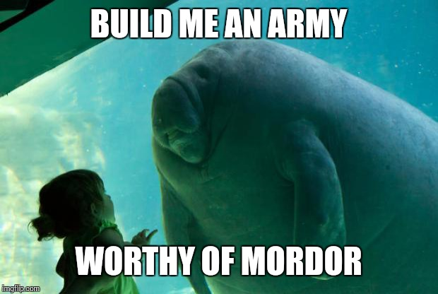 Overlord Manatee | BUILD ME AN ARMY WORTHY OF MORDOR | image tagged in overlord manatee | made w/ Imgflip meme maker