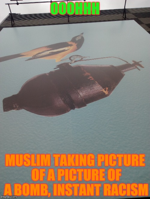 OOOHHH MUSLIM TAKING PICTURE OF A PICTURE OF A BOMB, INSTANT RACISM | made w/ Imgflip meme maker