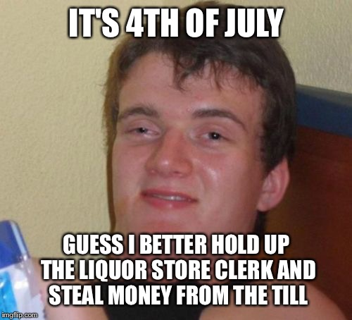 10 Guy Meme | IT'S 4TH OF JULY GUESS I BETTER HOLD UP THE LIQUOR STORE CLERK AND STEAL MONEY FROM THE TILL | image tagged in memes,10 guy | made w/ Imgflip meme maker