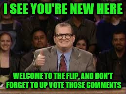 I SEE YOU'RE NEW HERE WELCOME TO THE FLIP, AND DON'T FORGET TO UP VOTE THOSE COMMENTS | made w/ Imgflip meme maker