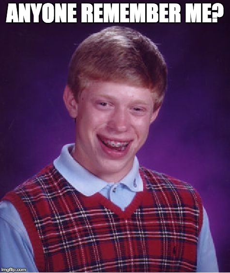 Bad Luck Brian Meme | ANYONE REMEMBER ME? | image tagged in memes,bad luck brian | made w/ Imgflip meme maker