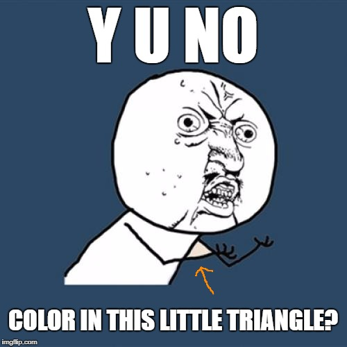 Y U No Meme | Y U NO COLOR IN THIS LITTLE TRIANGLE? | image tagged in memes,y u no | made w/ Imgflip meme maker