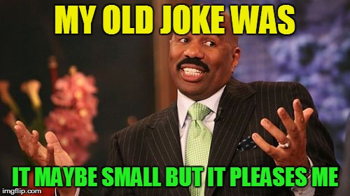 Steve Harvey Meme | MY OLD JOKE WAS IT MAYBE SMALL BUT IT PLEASES ME | image tagged in memes,steve harvey | made w/ Imgflip meme maker