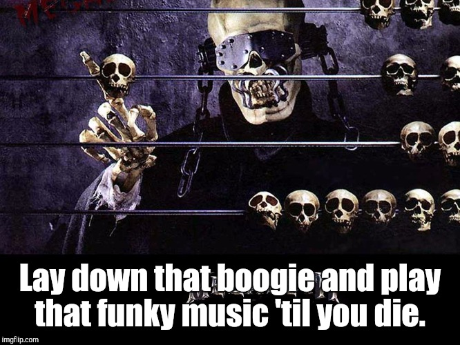 Megadeth | Lay down that boogie and play that funky music 'til you die. | image tagged in megadeth | made w/ Imgflip meme maker