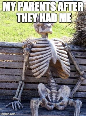 Waiting Skeleton Meme | MY PARENTS AFTER THEY HAD ME | image tagged in memes,waiting skeleton | made w/ Imgflip meme maker