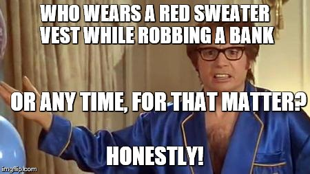 austin powers honestly | WHO WEARS A RED SWEATER VEST WHILE ROBBING A BANK HONESTLY! OR ANY TIME, FOR THAT MATTER? | image tagged in austin powers honestly | made w/ Imgflip meme maker