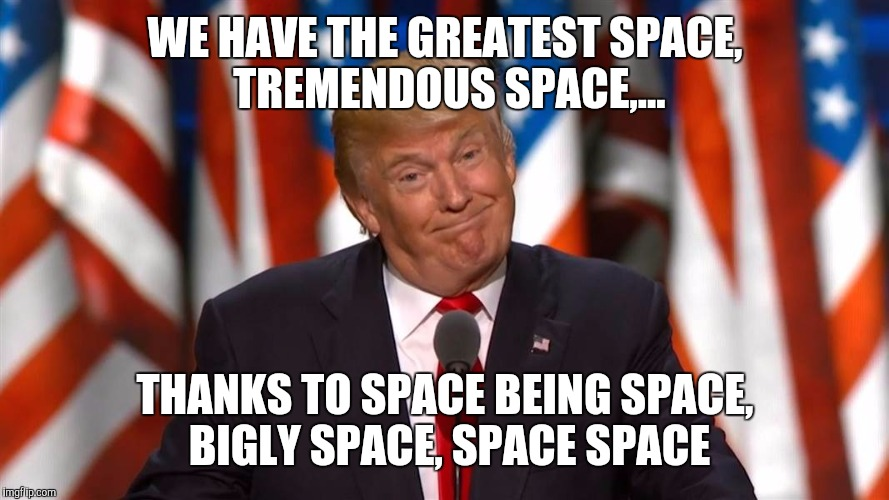 WE HAVE THE GREATEST SPACE, TREMENDOUS SPACE,... THANKS TO SPACE BEING SPACE, BIGLY SPACE, SPACE SPACE | made w/ Imgflip meme maker