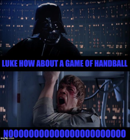 Star Wars No Meme |  LUKE HOW ABOUT A GAME OF HANDBALL; NOOOOOOOOOOOOOOOOOOOOOOO | image tagged in memes,star wars no | made w/ Imgflip meme maker