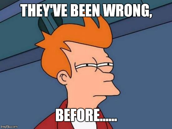 Futurama Fry Meme | THEY'VE BEEN WRONG, BEFORE...... | image tagged in memes,futurama fry | made w/ Imgflip meme maker